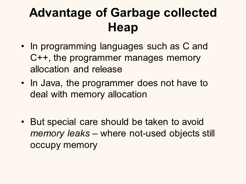 Advantage of Garbage collected Heap In programming languages such as C and C++, the programmer manages memory allocation and release In Java, the programmer does not have to deal with memory allocation But special care should be taken to avoid memory leaks – where not-used objects still occupy memory