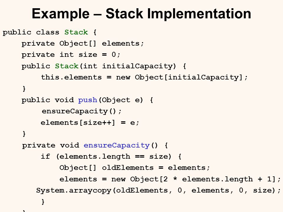 Example – Stack Implementation public class Stack { private Object[] elements; private int size = 0; public Stack(int initialCapacity) { this.elements = new Object[initialCapacity]; } public void push(Object e) { ensureCapacity(); elements[size++] = e; } private void ensureCapacity() { if (elements.length == size) { Object[] oldElements = elements; elements = new Object[2 * elements.length + 1]; System.arraycopy(oldElements, 0, elements, 0, size); }
