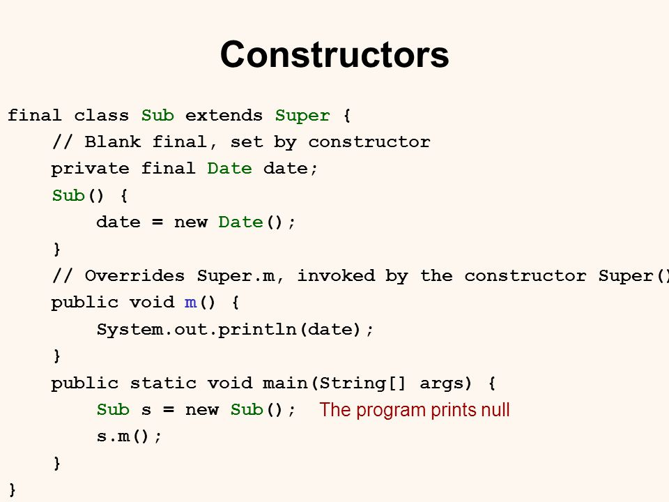 Constructors final class Sub extends Super { // Blank final, set by constructor private final Date date; Sub() { date = new Date(); } // Overrides Super.m, invoked by the constructor Super() public void m() { System.out.println(date); } public static void main(String[] args) { Sub s = new Sub(); s.m(); } The program prints null