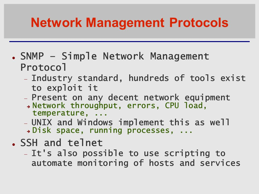 Network Management Protocols SNMP – Simple Network Management Protocol  Industry standard, hundreds of tools exist to exploit it  Present on any decent network equipment  Network throughput, errors, CPU load, temperature,...