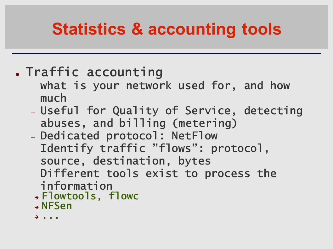 Statistics & accounting tools Traffic accounting  what is your network used for, and how much  Useful for Quality of Service, detecting abuses, and billing (metering) ‏  Dedicated protocol: NetFlow  Identify traffic flows : protocol, source, destination, bytes  Different tools exist to process the information  Flowtools, flowc  NFSen ...
