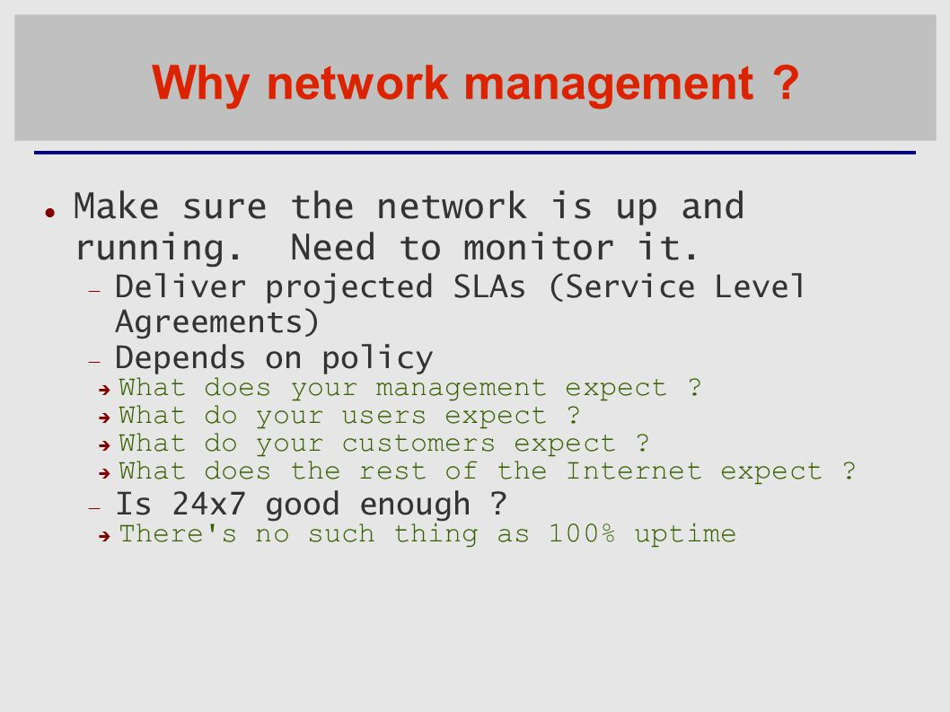 Why network management . Make sure the network is up and running.