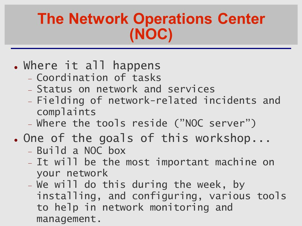 The Network Operations Center (NOC)‏ Where it all happens  Coordination of tasks  Status on network and services  Fielding of network-related incidents and complaints  Where the tools reside ( NOC server ) ‏ One of the goals of this workshop...