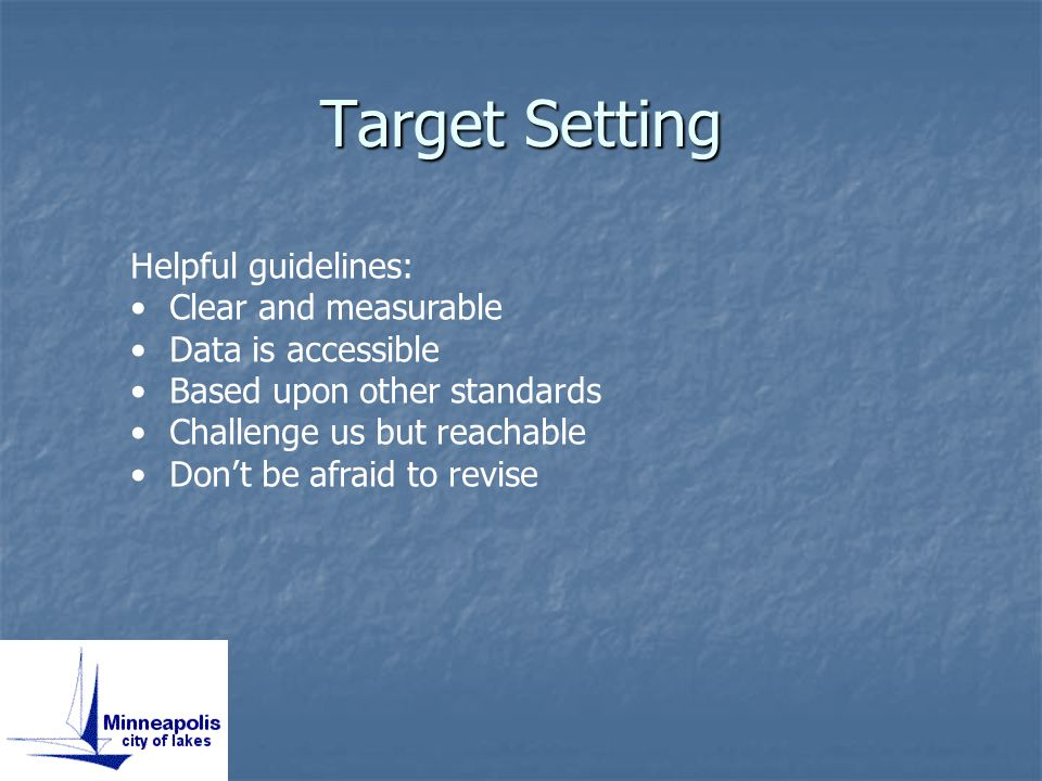 Target Setting Helpful guidelines: Clear and measurable Data is accessible Based upon other standards Challenge us but reachable Don't be afraid to revise