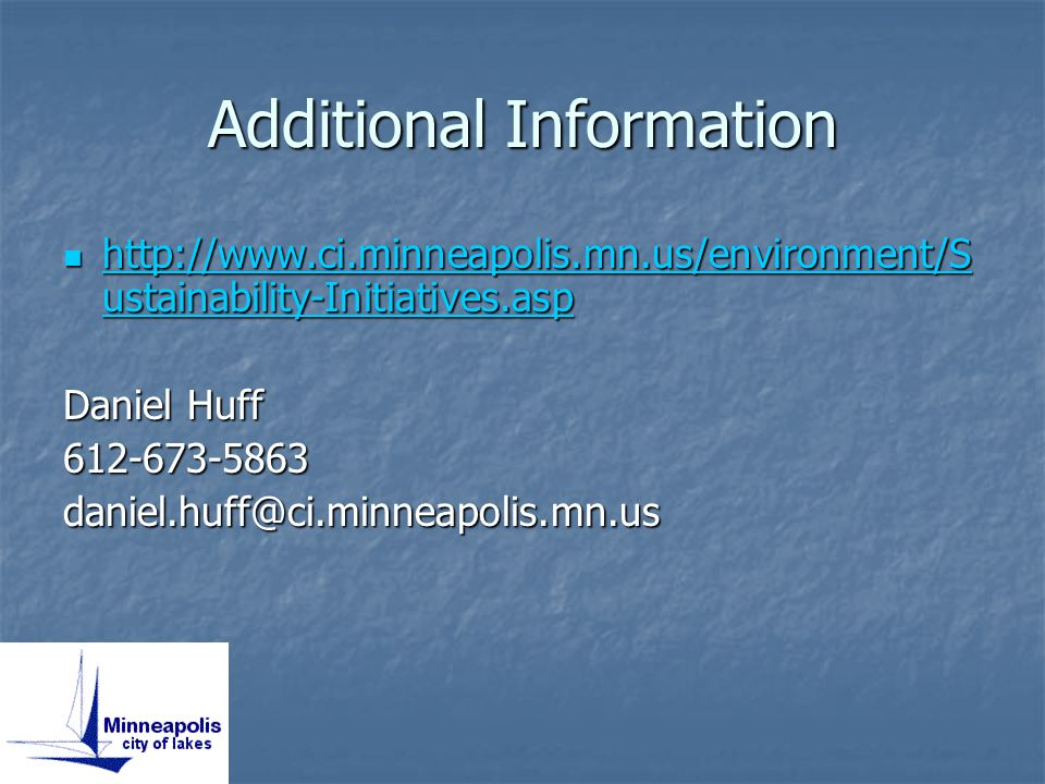 Additional Information http://www.ci.minneapolis.mn.us/environment/S ustainability-Initiatives.asp http://www.ci.minneapolis.mn.us/environment/S ustainability-Initiatives.asp http://www.ci.minneapolis.mn.us/environment/S ustainability-Initiatives.asp http://www.ci.minneapolis.mn.us/environment/S ustainability-Initiatives.asp Daniel Huff 612-673-5863daniel.huff@ci.minneapolis.mn.us