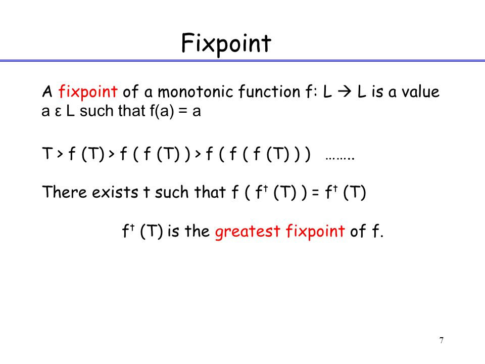 7 Fixpoint A fixpoint of a monotonic function f: L  L is a value a ε L such that f(a) = a Τ > f (Τ) > f ( f (Τ) ) > f ( f ( f (Τ) ) ) ……..