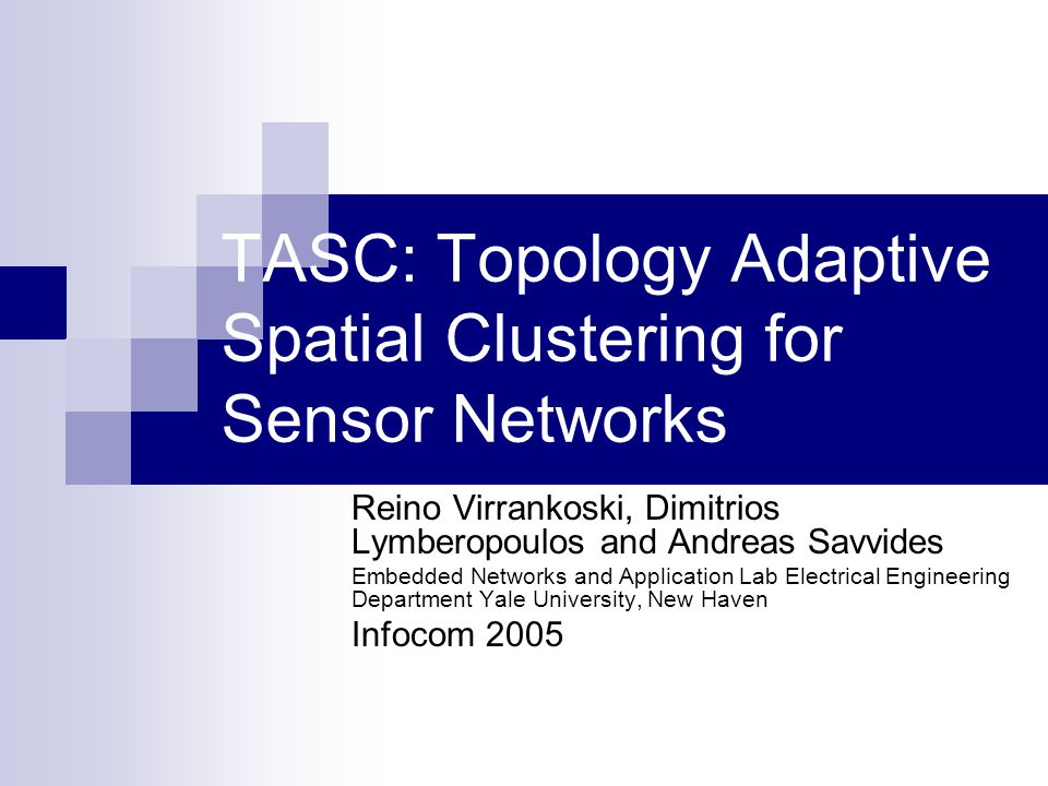 TASC: Topology Adaptive Spatial Clustering for Sensor Networks Reino Virrankoski, Dimitrios Lymberopoulos and Andreas Savvides Embedded Networks and A