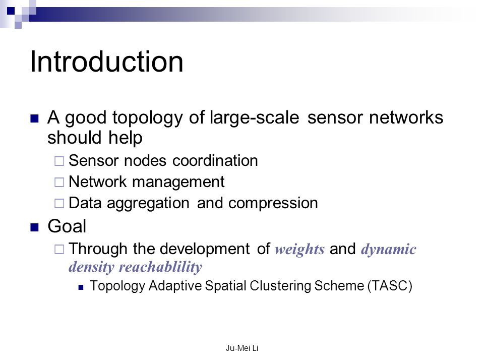 Ju-Mei Li Introduction A good topology of large-scale sensor networks should help  Sensor nodes coordination  Network management  Data aggregation and compression Goal  Through the development of weights and dynamic density reachablility Topology Adaptive Spatial Clustering Scheme (TASC)