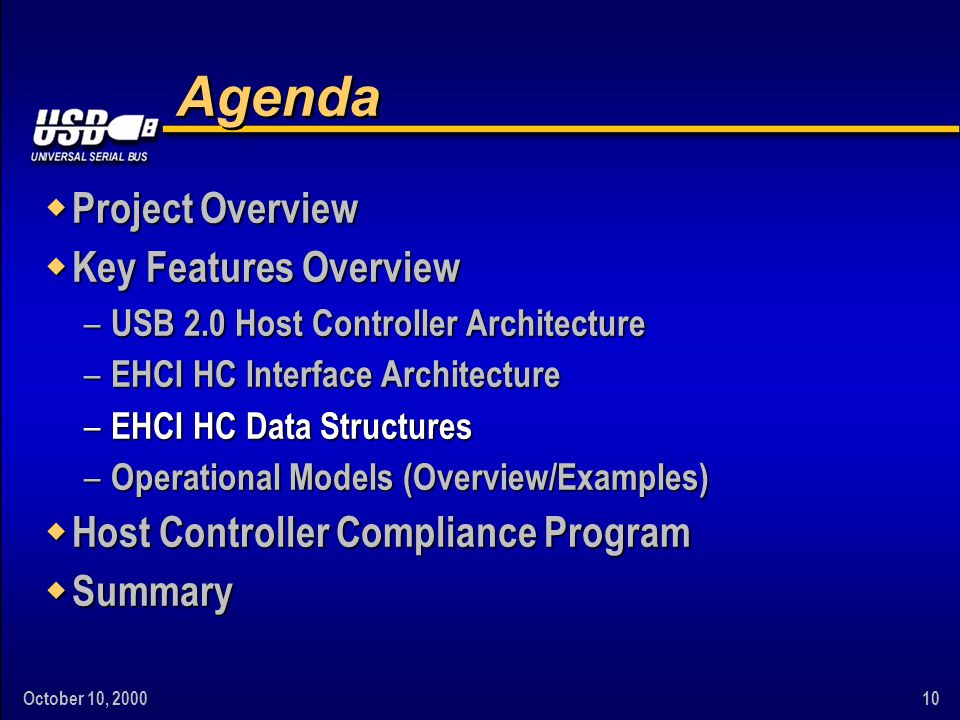 October 10, 200010 Agenda w Project Overview w Key Features Overview – USB 2.0 Host Controller Architecture – EHCI HC Interface Architecture – EHCI HC