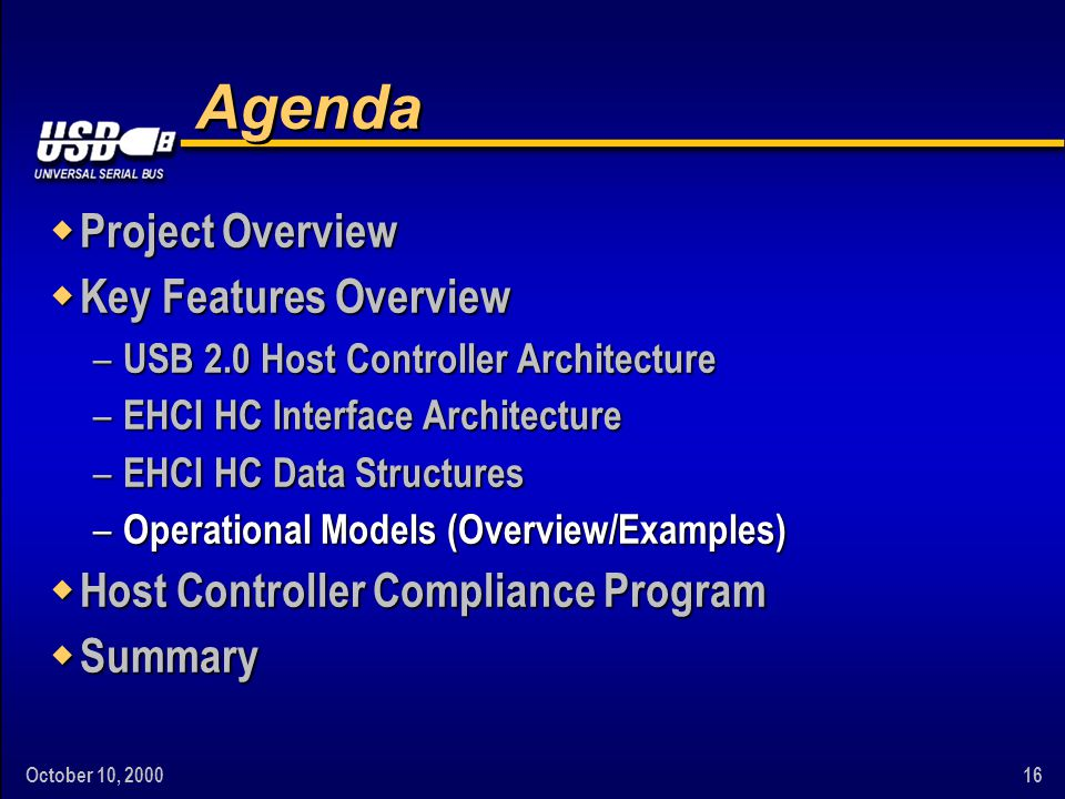 October 10, 200016 Agenda w Project Overview w Key Features Overview – USB 2.0 Host Controller Architecture – EHCI HC Interface Architecture – EHCI HC