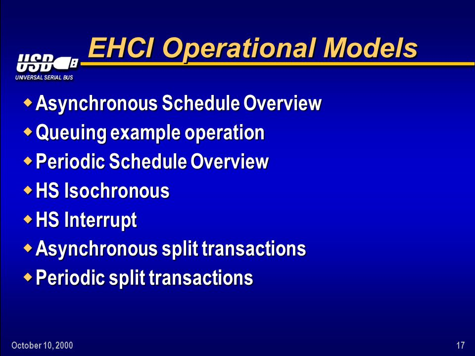 October 10, 200017 EHCI Operational Models w Asynchronous Schedule Overview w Queuing example operation w Periodic Schedule Overview w HS Isochronous w HS Interrupt w Asynchronous split transactions w Periodic split transactions