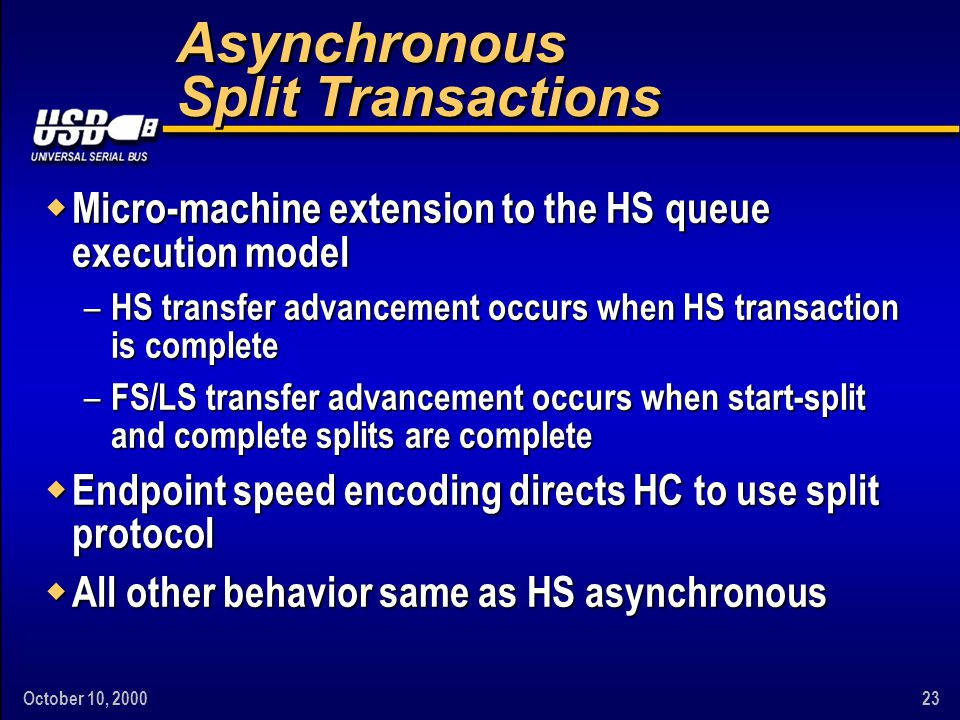 October 10, 200023 Asynchronous Split Transactions w Micro-machine extension to the HS queue execution model – HS transfer advancement occurs when HS transaction is complete – FS/LS transfer advancement occurs when start-split and complete splits are complete w Endpoint speed encoding directs HC to use split protocol w All other behavior same as HS asynchronous