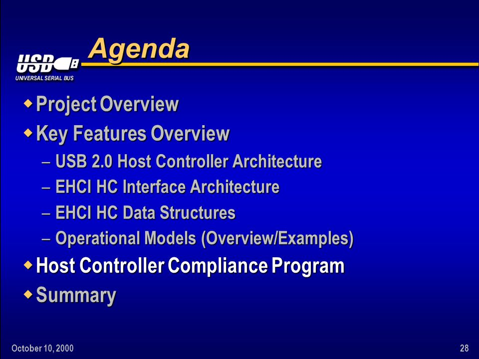 October 10, 200028 Agenda w Project Overview w Key Features Overview – USB 2.0 Host Controller Architecture – EHCI HC Interface Architecture – EHCI HC Data Structures – Operational Models (Overview/Examples) w Host Controller Compliance Program w Summary