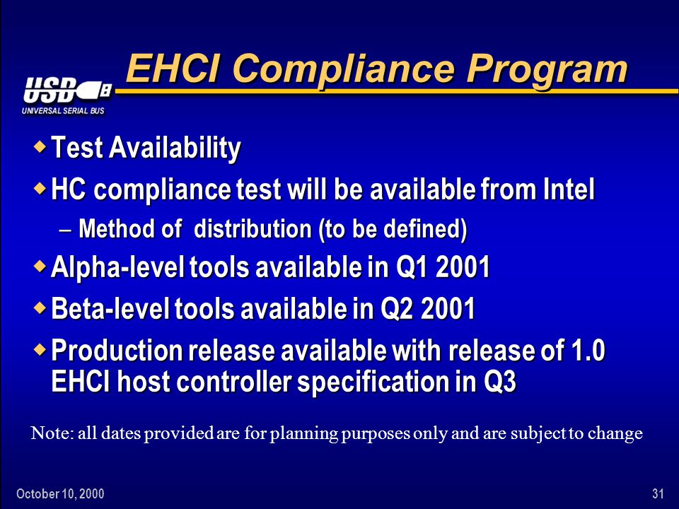 October 10, 200031 EHCI Compliance Program w Test Availability w HC compliance test will be available from Intel – Method of distribution (to be defined) w Alpha-level tools available in Q1 2001 w Beta-level tools available in Q2 2001 w Production release available with release of 1.0 EHCI host controller specification in Q3 Note: all dates provided are for planning purposes only and are subject to change
