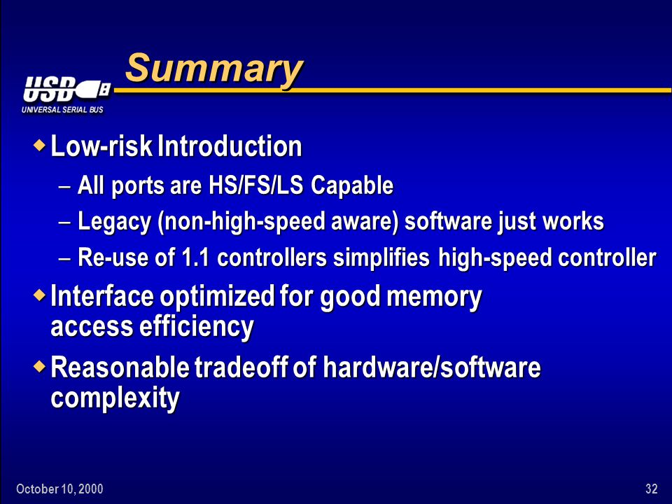 October 10, 200032 Summary w Low-risk Introduction – All ports are HS/FS/LS Capable – Legacy (non-high-speed aware) software just works – Re-use of 1.1 controllers simplifies high-speed controller w Interface optimized for good memory access efficiency w Reasonable tradeoff of hardware/software complexity