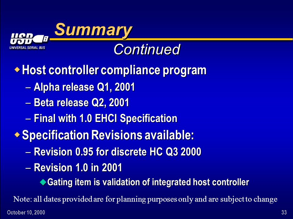October 10, 200033 Summary w Host controller compliance program – Alpha release Q1, 2001 – Beta release Q2, 2001 – Final with 1.0 EHCI Specification w Specification Revisions available: – Revision 0.95 for discrete HC Q3 2000 – Revision 1.0 in 2001 u Gating item is validation of integrated host controller Continued Note: all dates provided are for planning purposes only and are subject to change