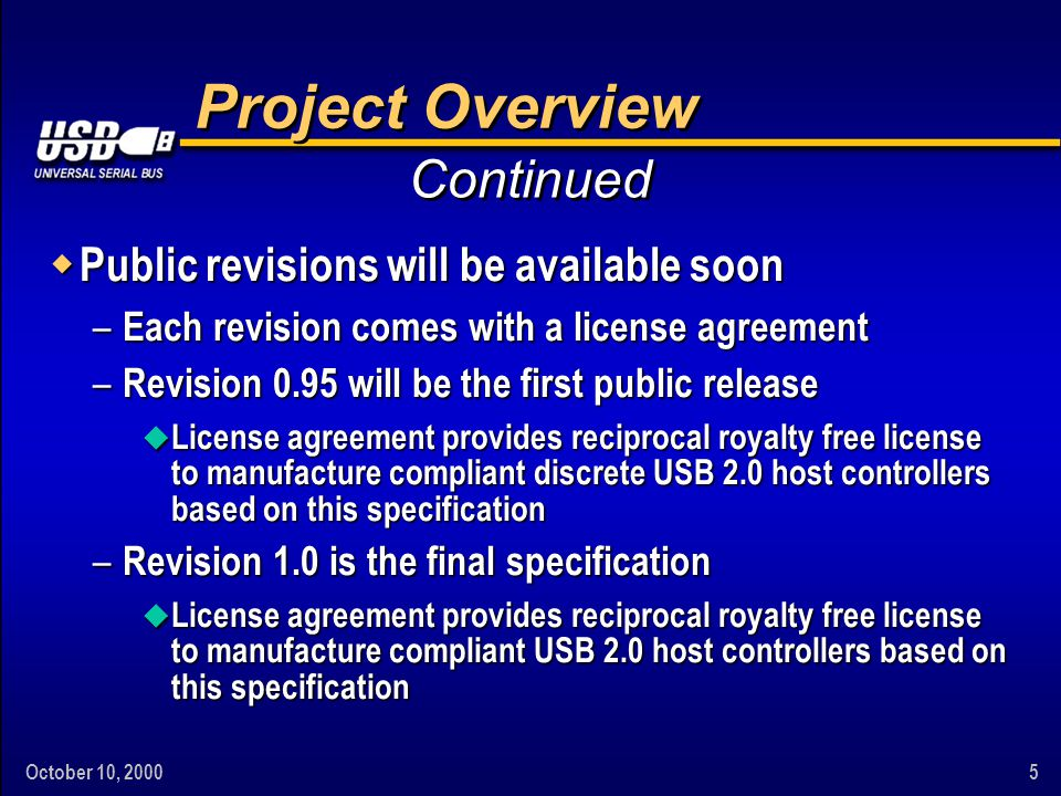 October 10, 20005 Project Overview w Public revisions will be available soon – Each revision comes with a license agreement – Revision 0.95 will be the first public release u License agreement provides reciprocal royalty free license to manufacture compliant discrete USB 2.0 host controllers based on this specification – Revision 1.0 is the final specification u License agreement provides reciprocal royalty free license to manufacture compliant USB 2.0 host controllers based on this specification Continued