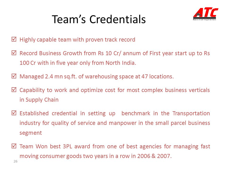 26 Team's Credentials  Highly capable team with proven track record  Record Business Growth from Rs 10 Cr/ annum of First year start up to Rs 100 Cr with in five year only from North India.