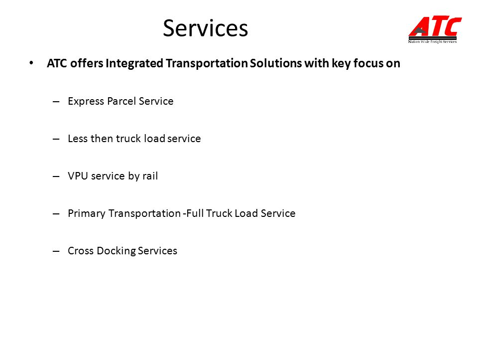 Services ATC offers Integrated Transportation Solutions with key focus on – Express Parcel Service – Less then truck load service – VPU service by rail – Primary Transportation -Full Truck Load Service – Cross Docking Services