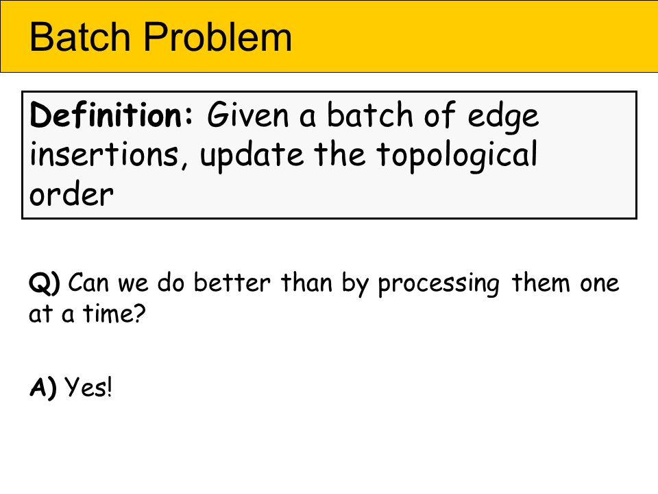 Batch Problem Definition: Given a batch of edge insertions, update the topological order Q) Can we do better than by processing them one at a time.