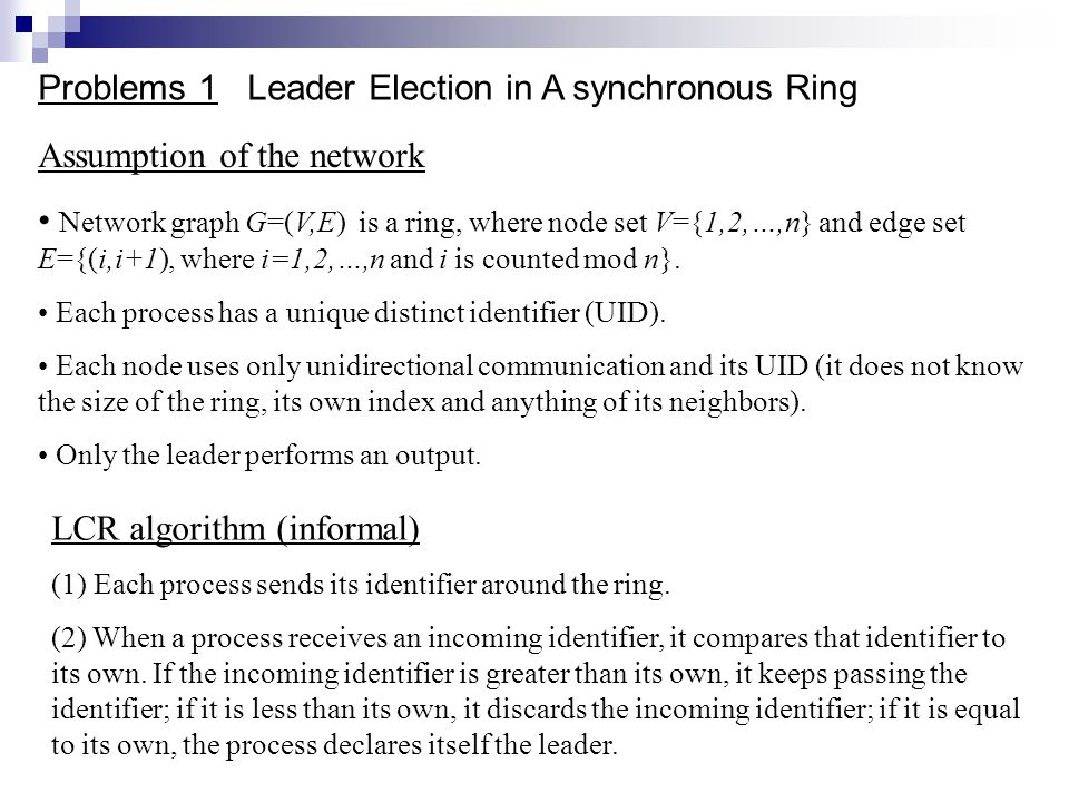 Problems 1 Leader Election in A synchronous Ring Assumption of the network Network graph G=(V,E) is a ring, where node set V={1,2,…,n} and edge set E={(i,i+1), where i=1,2,…,n and i is counted mod n}.