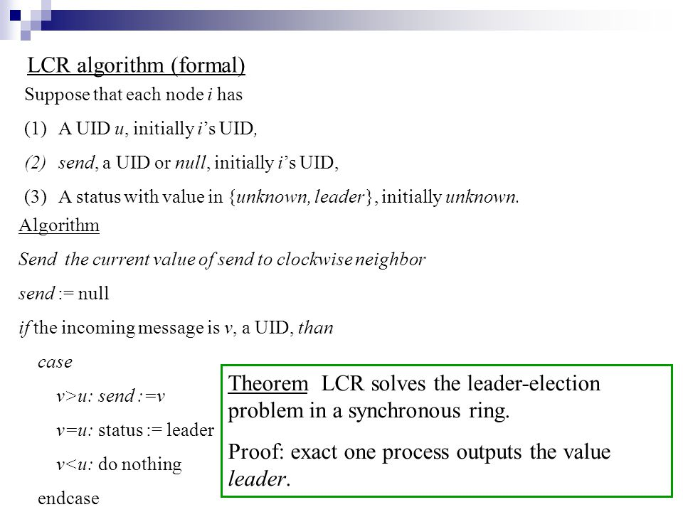 LCR algorithm (formal) Suppose that each node i has (1)A UID u, initially i's UID, (2)send, a UID or null, initially i's UID, (3)A status with value in {unknown, leader}, initially unknown.