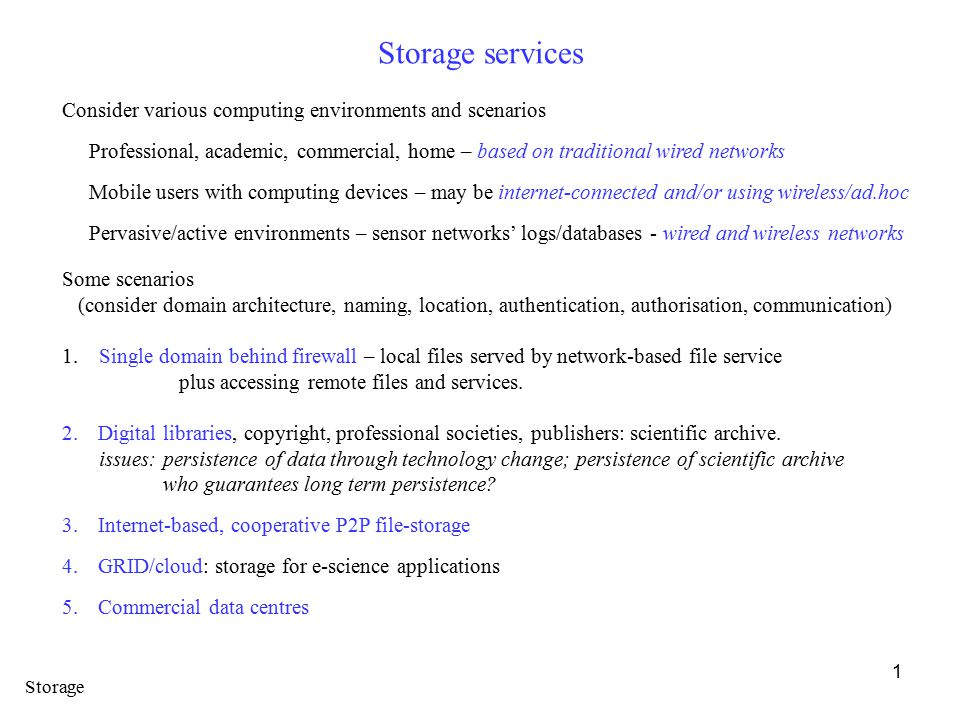 1 Storage services Consider various computing environments and scenarios Professional, academic, commercial, home – based on traditional wired networks Mobile users with computing devices – may be internet-connected and/or using wireless/ad.hoc Pervasive/active environments – sensor networks' logs/databases - wired and wireless networks Some scenarios (consider domain architecture, naming, location, authentication, authorisation, communication) 1.