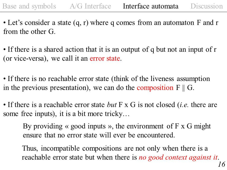 Base and symbols A/G Interface Interface automata Discussion 16 Let's consider a state (q, r) where q comes from an automaton F and r from the other G.