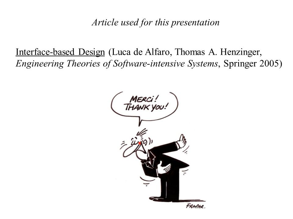 Article used for this presentation Interface-based Design (Luca de Alfaro, Thomas A. Henzinger, Engineering Theories of Software-intensive Systems, Sp