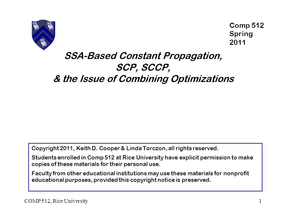 COMP 512, Rice University2 Constant Propagation Safety Proves that name always has known value Specializes code around that value  Moves some computations to compile time (  code motion )  Exposes some unreachable blocks (  dead code ) Opportunity Value ≠  signifies an opportunity Profitability Compile-time evaluation is cheaper than run-time evaluation Branch removal may lead to block coalescing ( C LEAN )  If not, it still avoids the test & makes branch predictable