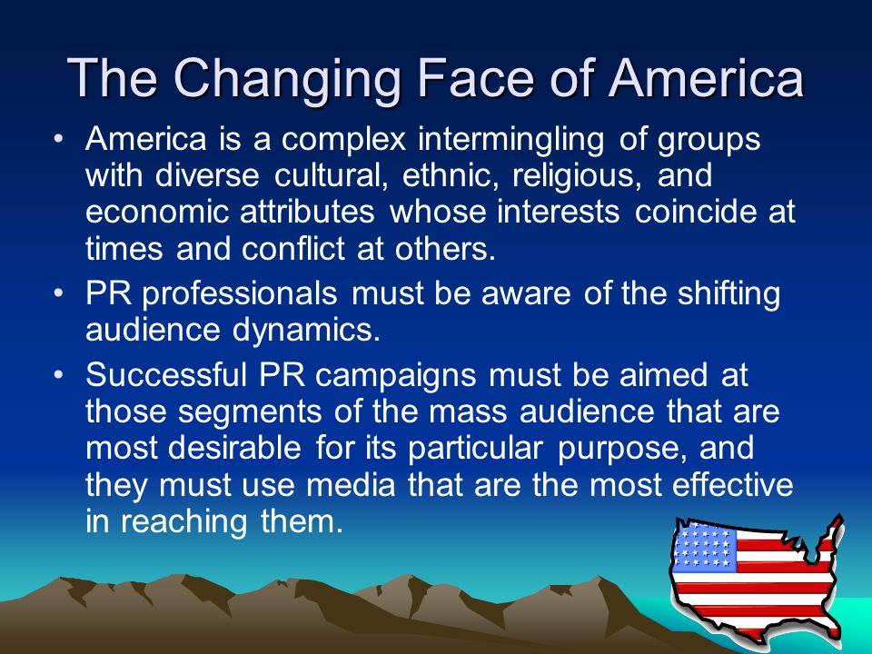 The Changing Face of America America is a complex intermingling of groups with diverse cultural, ethnic, religious, and economic attributes whose interests coincide at times and conflict at others.