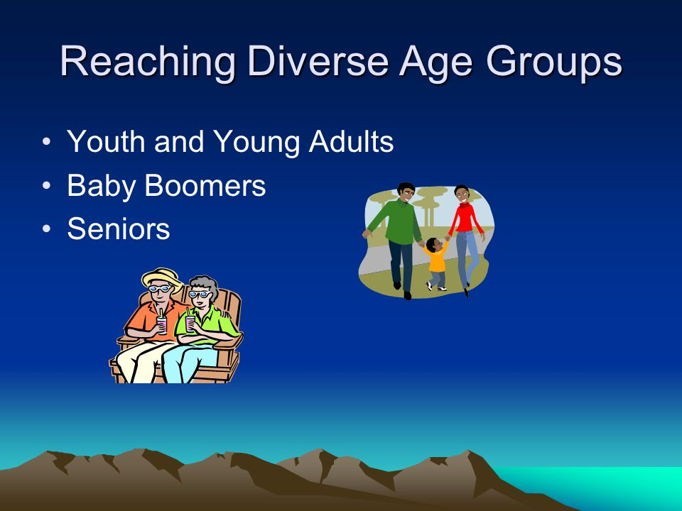 Reaching Diverse Age Groups Youth and Young Adults Baby Boomers Seniors