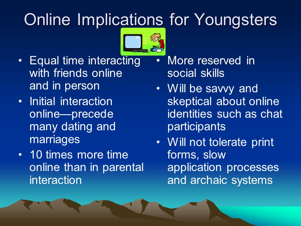 Online Implications for Youngsters Equal time interacting with friends online and in person Initial interaction online—precede many dating and marriages 10 times more time online than in parental interaction More reserved in social skills Will be savvy and skeptical about online identities such as chat participants Will not tolerate print forms, slow application processes and archaic systems