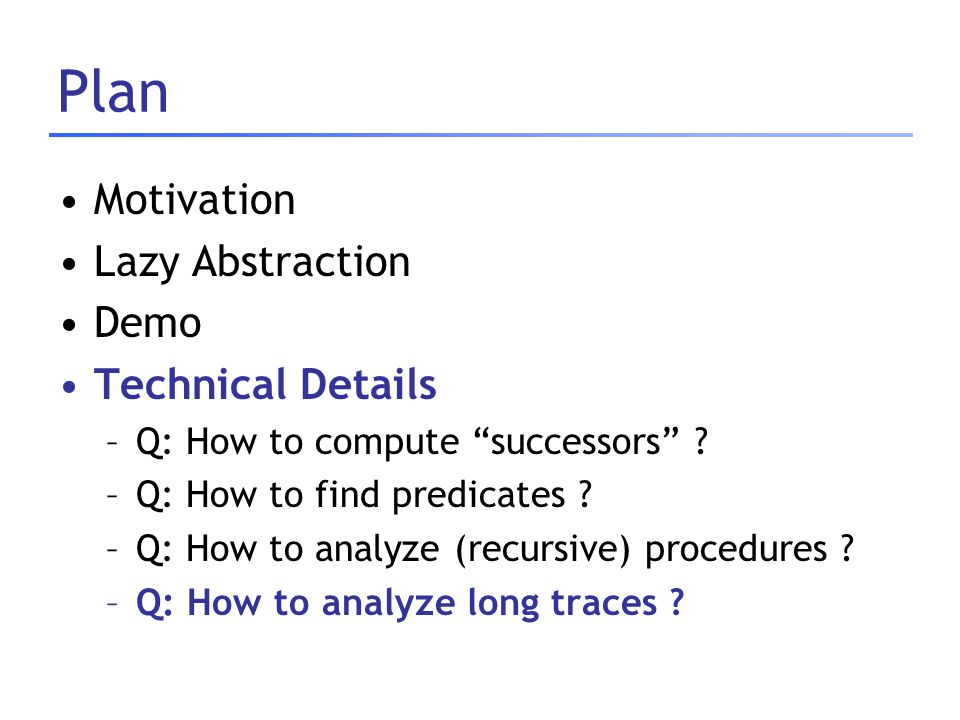 "Plan Motivation Lazy Abstraction Demo Technical Details –Q: How to compute ""successors"" ? –Q: How to find predicates ? –Q: How to analyze (recursive)"