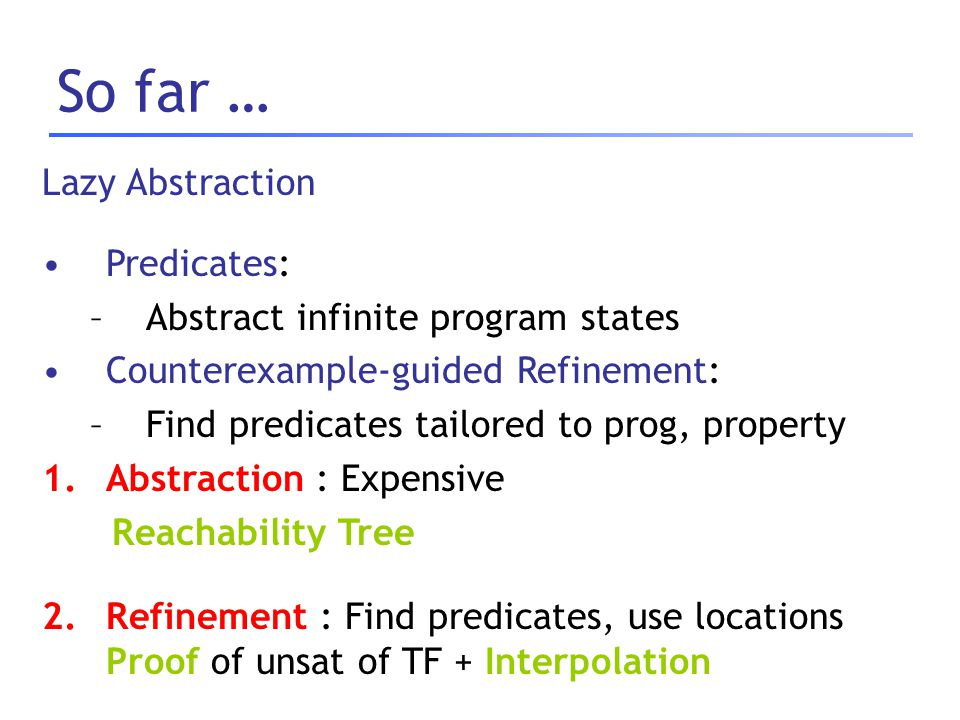 So far … Lazy Abstraction Predicates: –Abstract infinite program states Counterexample-guided Refinement: –Find predicates tailored to prog, property
