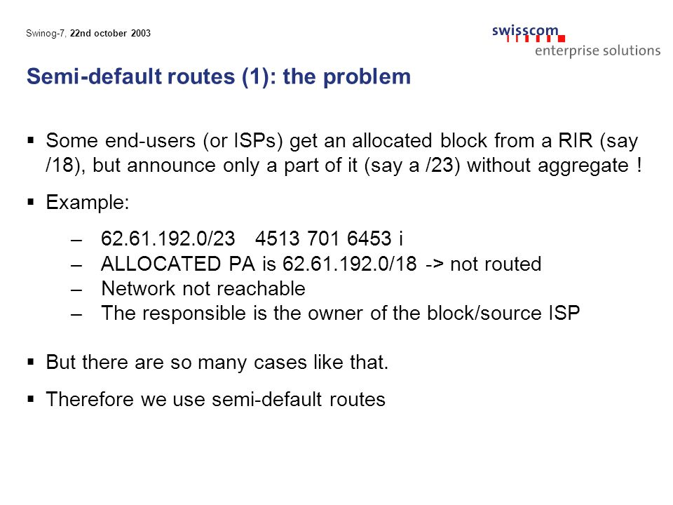 Swinog-7, 22nd october 2003 Semi-default routes (1): the problem  Some end-users (or ISPs) get an allocated block from a RIR (say /18), but announce only a part of it (say a /23) without aggregate .