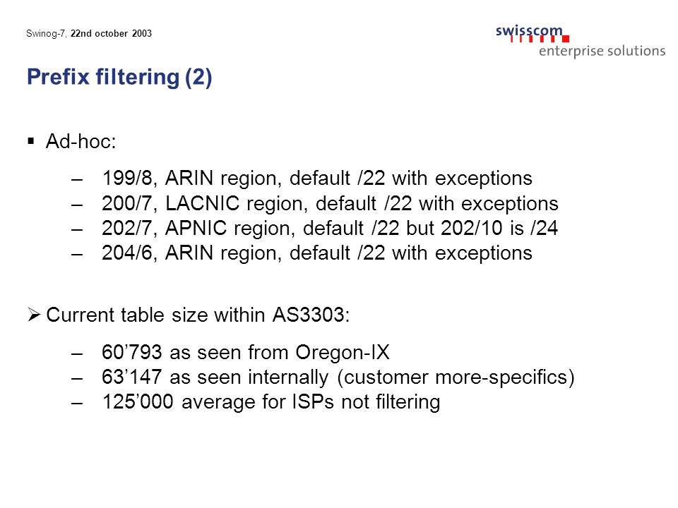Swinog-7, 22nd october 2003 Prefix filtering (2)  Ad-hoc: –199/8, ARIN region, default /22 with exceptions –200/7, LACNIC region, default /22 with exceptions –202/7, APNIC region, default /22 but 202/10 is /24 –204/6, ARIN region, default /22 with exceptions  Current table size within AS3303: –60'793 as seen from Oregon-IX –63'147 as seen internally (customer more-specifics) –125'000 average for ISPs not filtering