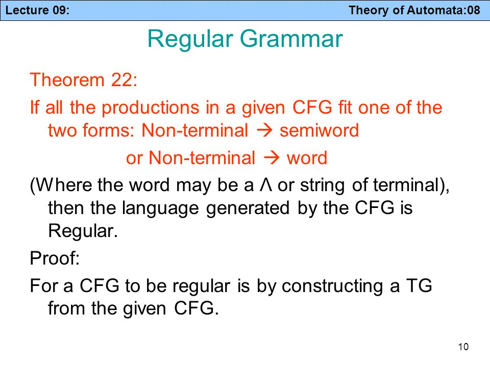 Lecture 09: Theory of Automata:08 10 Regular Grammar Theorem 22: If all the productions in a given CFG fit one of the two forms: Non-terminal  semiwo