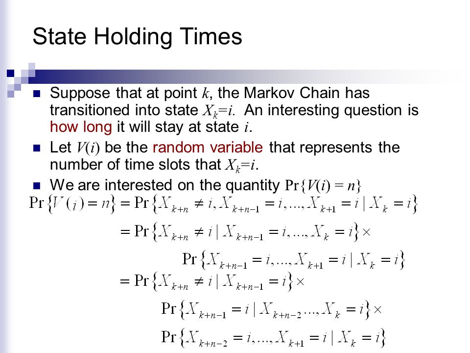 State Holding Times Suppose that at point k, the Markov Chain has transitioned into state X k =i. An interesting question is how long it will stay at
