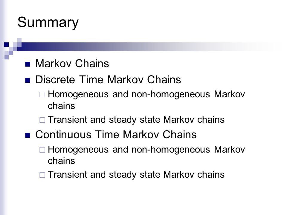 Summary Markov Chains Discrete Time Markov Chains  Homogeneous and non-homogeneous Markov chains  Transient and steady state Markov chains Continuou