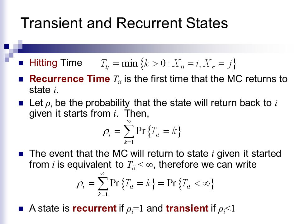 Transient and Recurrent States Hitting Time Recurrence Time T ii is the first time that the MC returns to state i. Let ρ i be the probability that the