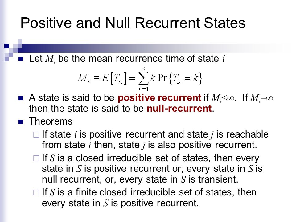 Positive and Null Recurrent States Let M i be the mean recurrence time of state i A state is said to be positive recurrent if M i <∞. If M i =∞ then t