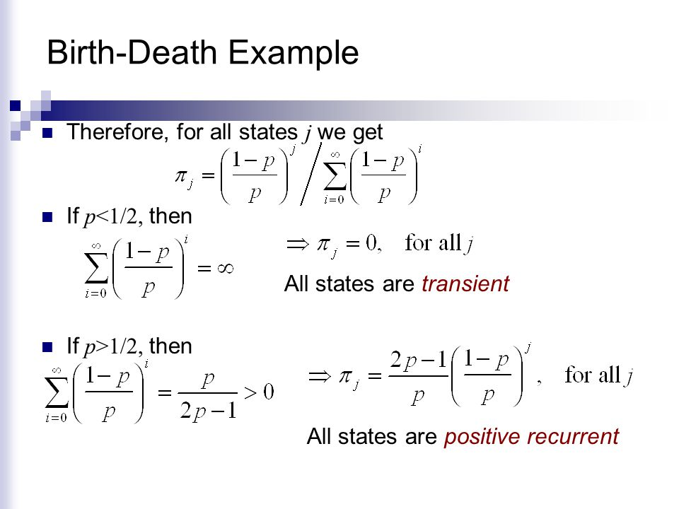 Birth-Death Example Therefore, for all states j we get If p<1/2, then All states are transient If p>1/2, then All states are positive recurrent