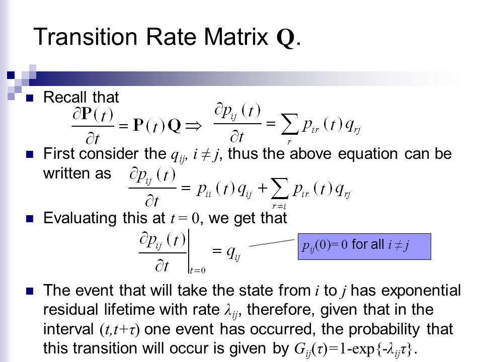 Transition Rate Matrix Q. Recall that First consider the q ij, i ≠ j, thus the above equation can be written as Evaluating this at t = 0, we get that
