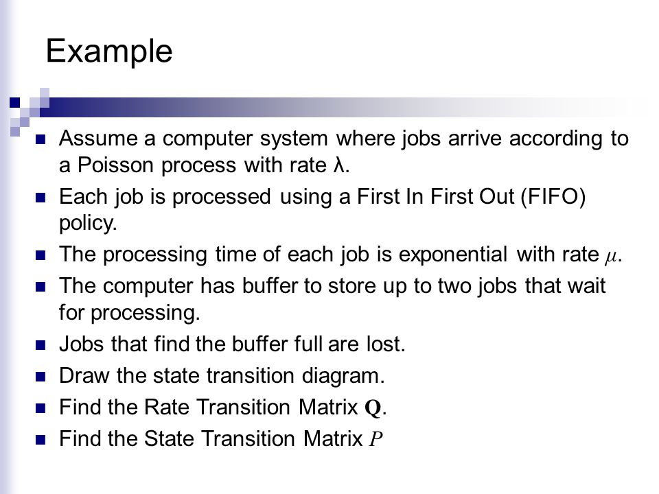 Example Assume a computer system where jobs arrive according to a Poisson process with rate λ. Each job is processed using a First In First Out (FIFO)