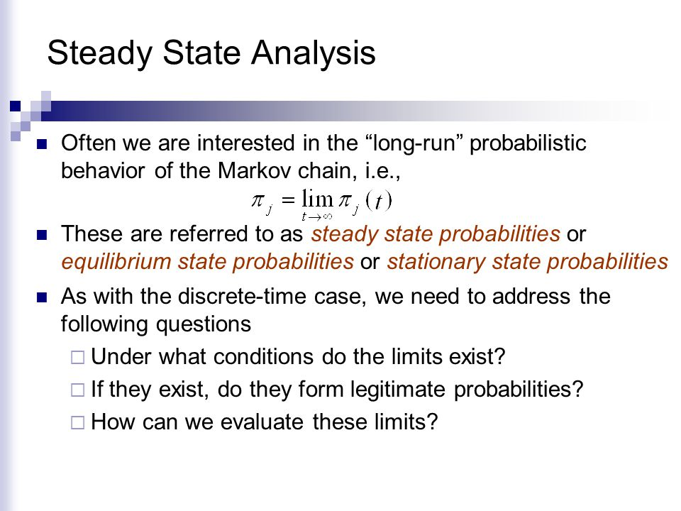 "Steady State Analysis Often we are interested in the ""long-run"" probabilistic behavior of the Markov chain, i.e., As with the discrete-time case, we n"