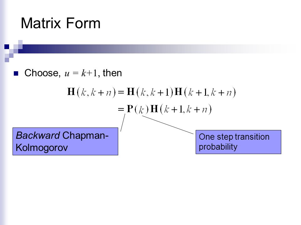 Matrix Form Choose, u = k+1, then One step transition probability Backward Chapman- Kolmogorov