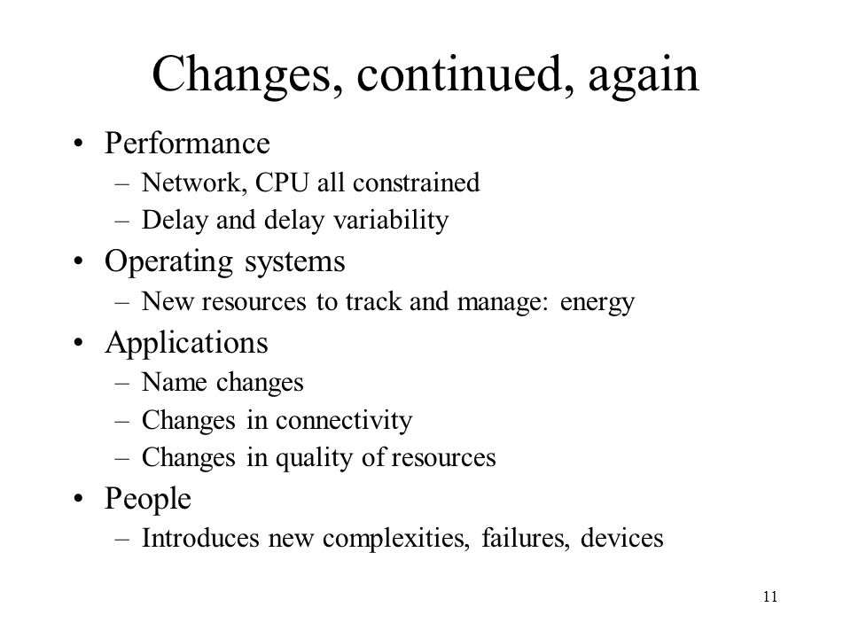 11 Changes, continued, again Performance –Network, CPU all constrained –Delay and delay variability Operating systems –New resources to track and manage: energy Applications –Name changes –Changes in connectivity –Changes in quality of resources People –Introduces new complexities, failures, devices