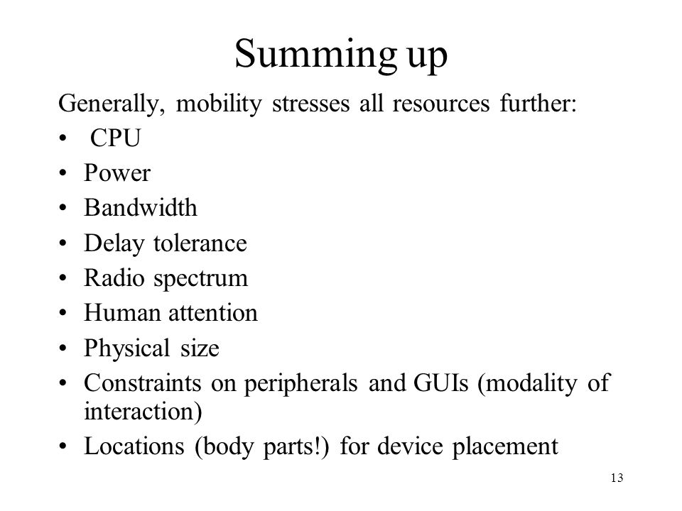 13 Summing up Generally, mobility stresses all resources further: CPU Power Bandwidth Delay tolerance Radio spectrum Human attention Physical size Constraints on peripherals and GUIs (modality of interaction) Locations (body parts!) for device placement