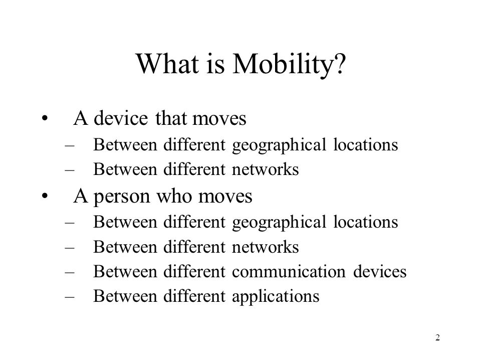 2 What is Mobility? A device that moves –Between different geographical locations –Between different networks A person who moves –Between different ge